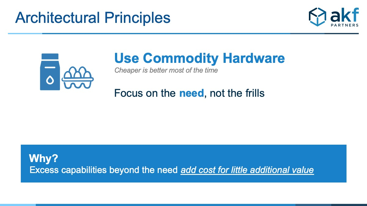 use Commodity Hardware - Cheaper is better most of the time. Focus on the need, not the frills. Why? Excess capabilities beyond the need add cost for little additional value