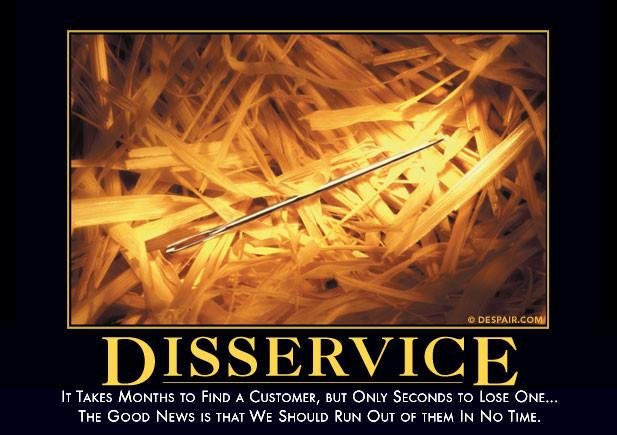 It takes months to find a customer, but only seconds to lose one ... the good news is that we should run out of them in no time - Disservice Despair.com